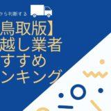 【2020年度・鳥取版】口コミから判断する引っ越し業者おすすめランキング