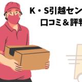 K・S引越センターの口コミ評判を暴露!引越しプラン・料金&サービス徹底調査